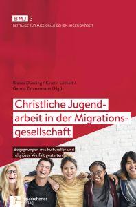 Christliche Jugendarbeit in der Migrationsgesellschaft Bianca Dümling (Dr.)/Kerstin Löchelt/Germo Zimmermann (Dr.) 9783761565131